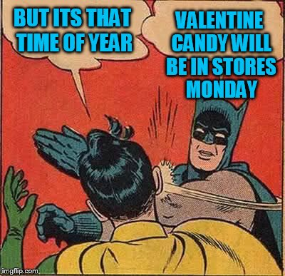 Batman Slapping Robin Meme | BUT ITS THAT TIME OF YEAR VALENTINE CANDY WILL BE IN STORES MONDAY | image tagged in memes,batman slapping robin | made w/ Imgflip meme maker