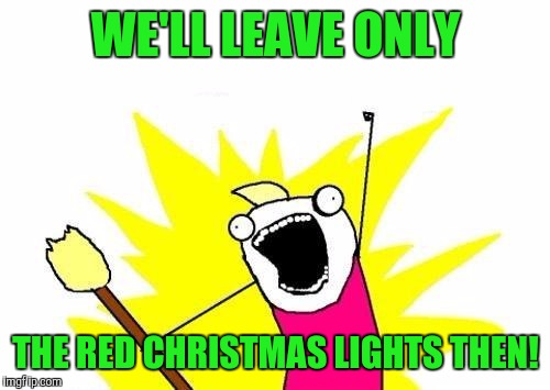 X All The Y Meme | WE'LL LEAVE ONLY THE RED CHRISTMAS LIGHTS THEN! | image tagged in memes,x all the y | made w/ Imgflip meme maker