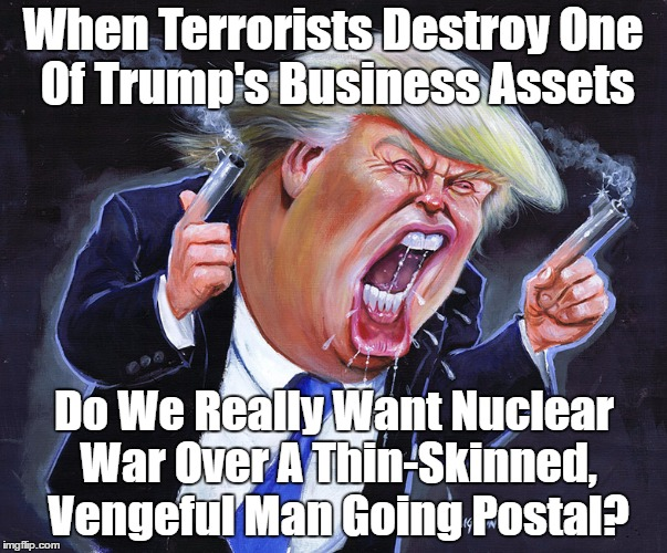 How Will Trump React When Terrorists Destroy One Of His Business Assets? | When Terrorists Destroy One Of Trump's Business Assets Do We Really Want Nuclear War Over A Thin-Skinned, Vengeful Man Going Postal? | image tagged in trump,plutocracy,nuclear war,vengeance,retribution,retaliation | made w/ Imgflip meme maker