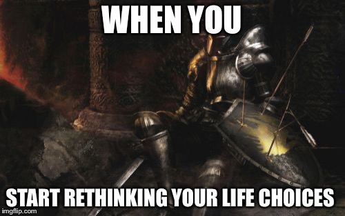 Downcast Dark Souls | WHEN YOU START RETHINKING YOUR LIFE CHOICES | image tagged in memes,downcast dark souls | made w/ Imgflip meme maker