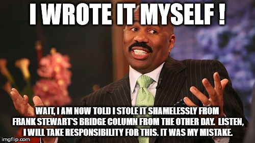 Steve Harvey Meme | I WROTE IT MYSELF ! WAIT, I AM NOW TOLD I STOLE IT SHAMELESSLY FROM FRANK STEWART'S BRIDGE COLUMN FROM THE OTHER DAY.  LISTEN, I WILL TAKE R | image tagged in memes,steve harvey | made w/ Imgflip meme maker
