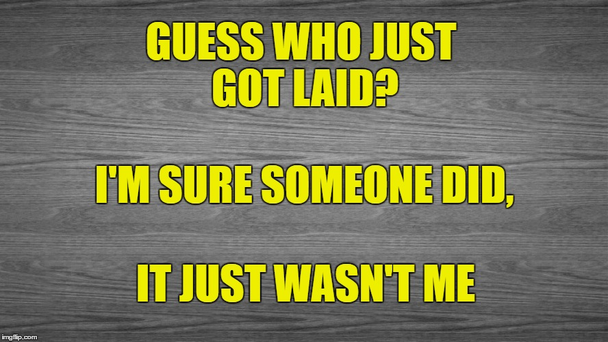Take a Guess | GUESS WHO JUST GOT LAID? IT JUST WASN'T ME I'M SURE SOMEONE DID, | image tagged in sexy,lay me down,getting laid,wasn't me | made w/ Imgflip meme maker