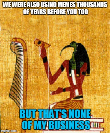 WE WERE ALSO USING MEMES THOUSANDS OF YEARS BEFORE YOU TOO BUT THAT'S NONE OF MY BUSINESS | made w/ Imgflip meme maker