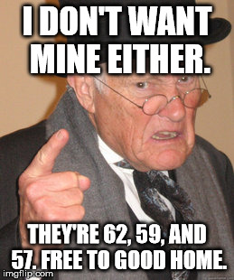 Back In My Day Meme | I DON'T WANT MINE EITHER. THEY'RE 62, 59, AND 57. FREE TO GOOD HOME. | image tagged in memes,back in my day | made w/ Imgflip meme maker