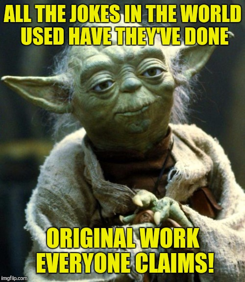 Star Wars Yoda Meme | ALL THE JOKES IN THE WORLD USED HAVE THEY'VE DONE ORIGINAL WORK EVERYONE CLAIMS! | image tagged in memes,star wars yoda | made w/ Imgflip meme maker