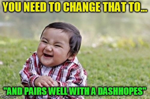Evil Toddler Meme | YOU NEED TO CHANGE THAT TO... ''AND PAIRS WELL WITH A DASHHOPES'' | image tagged in memes,evil toddler | made w/ Imgflip meme maker