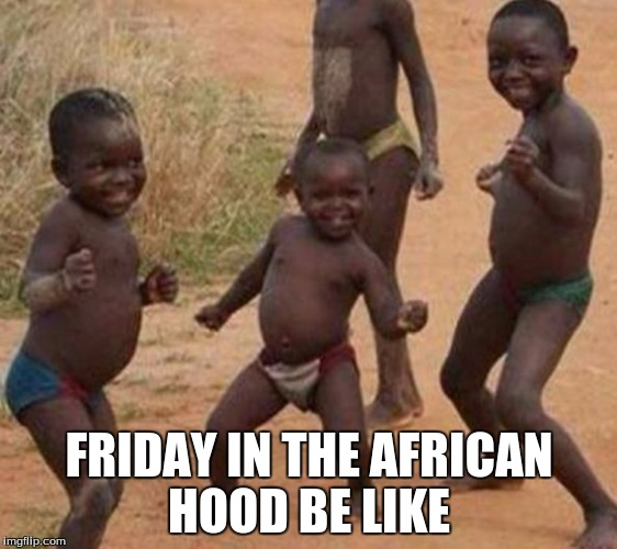 FRIDAY IN THE AFRICAN HOOD BE LIKE | image tagged in my meme | made w/ Imgflip meme maker