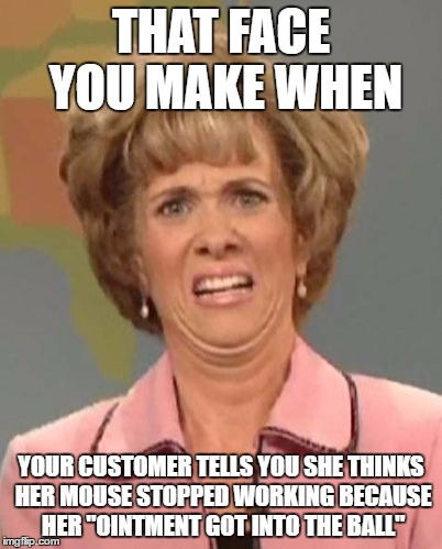 "Meanwhile, back at the Help Desk... | THAT FACE YOU MAKE WHEN YOUR CUSTOMER TELLS YOU SHE THINKS HER MOUSE STOPPED WORKING BECAUSE HER ""OINTMENT GOT INTO THE BALL"" 