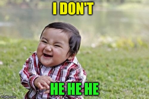 Evil Toddler Meme | I DON'T HE HE HE | image tagged in memes,evil toddler | made w/ Imgflip meme maker