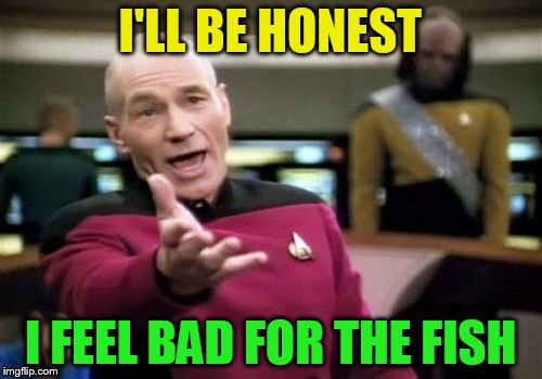 Picard Wtf Meme | I'LL BE HONEST I FEEL BAD FOR THE FISH | image tagged in memes,picard wtf | made w/ Imgflip meme maker