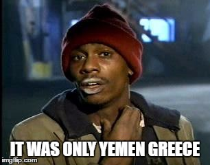 Y'all Got Any More Of That Meme | IT WAS ONLY YEMEN GREECE | image tagged in memes,yall got any more of | made w/ Imgflip meme maker
