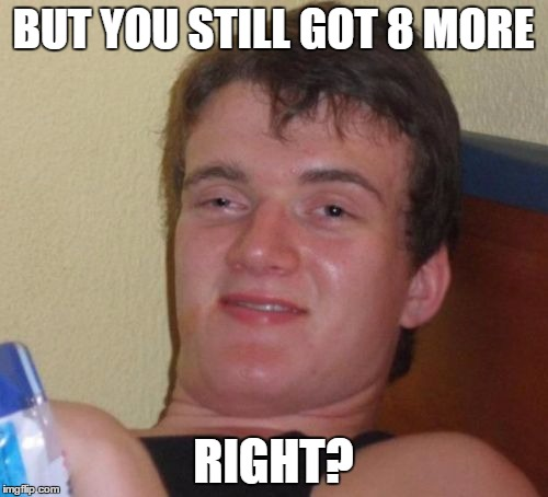 10 Guy Meme | BUT YOU STILL GOT 8 MORE RIGHT? | image tagged in memes,10 guy | made w/ Imgflip meme maker