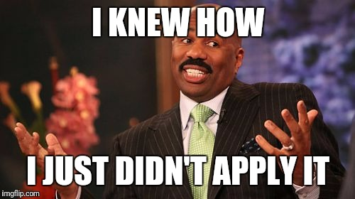 Steve Harvey Meme | I KNEW HOW I JUST DIDN'T APPLY IT | image tagged in memes,steve harvey | made w/ Imgflip meme maker