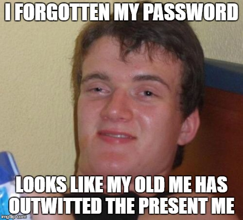10 Guy Meme | I FORGOTTEN MY PASSWORD LOOKS LIKE MY OLD ME HAS OUTWITTED THE PRESENT ME | image tagged in memes,10 guy | made w/ Imgflip meme maker