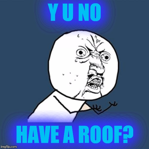 Y U No Meme | Y U NO HAVE A ROOF? | image tagged in memes,y u no | made w/ Imgflip meme maker