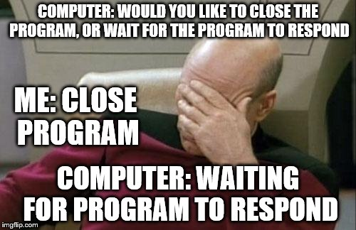 Close program | COMPUTER: WOULD YOU LIKE TO CLOSE THE PROGRAM, OR WAIT FOR THE PROGRAM TO RESPOND COMPUTER: WAITING FOR PROGRAM TO RESPOND ME: CLOSE PROGRAM | image tagged in memes,captain picard facepalm,original,epic,funny | made w/ Imgflip meme maker