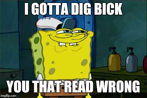 I bet most people will read both lines wrong. | I GOTTA DIG BICK YOU THAT READ WRONG | image tagged in memes,dont you squidward | made w/ Imgflip meme maker