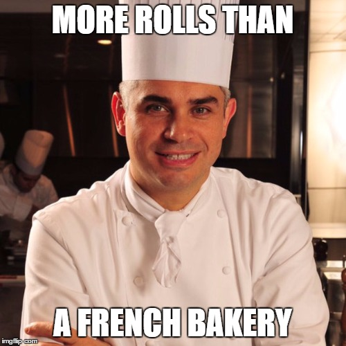 MORE ROLLS THAN A FRENCH BAKERY | made w/ Imgflip meme maker
