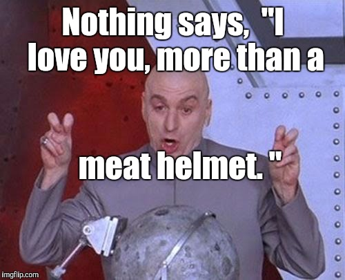 "Dr Evil Laser Meme | Nothing says,  ""I love you, more than a meat helmet. "" 