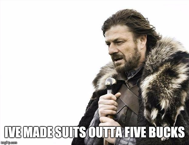 Brace Yourselves X is Coming Meme | IVE MADE SUITS OUTTA FIVE BUCKS | image tagged in memes,brace yourselves x is coming | made w/ Imgflip meme maker