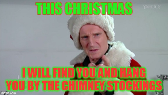 THIS CHRISTMAS I WILL FIND YOU AND HANG YOU BY THE CHIMNEY STOCKINGS | image tagged in liam neeson,bad santa,funny | made w/ Imgflip meme maker
