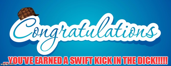 Swift Kick In The Dick |  ...YOU'VE EARNED A SWIFT KICK IN THE DICK!!!!! | image tagged in congrats,congratulations gold dick award | made w/ Imgflip meme maker