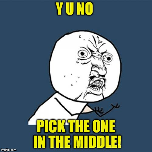 Y U No Meme | Y U NO PICK THE ONE IN THE MIDDLE! | image tagged in memes,y u no | made w/ Imgflip meme maker