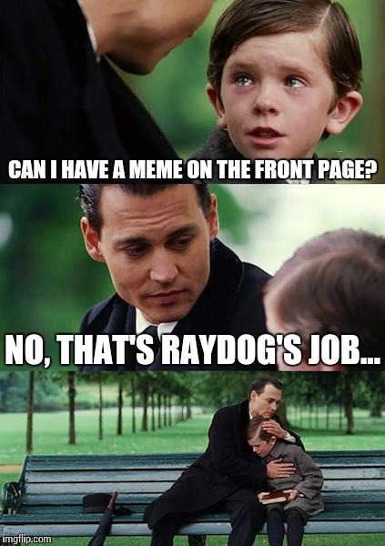 Finding Neverland Meme | CAN I HAVE A MEME ON THE FRONT PAGE? NO, THAT'S RAYDOG'S JOB... | image tagged in memes,finding neverland | made w/ Imgflip meme maker