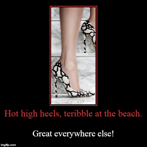 hot heels | Hot high heels, teribble at the beach. | Great everywhere else! | image tagged in funny,demotivationals,heels,hot,sexy | made w/ Imgflip demotivational maker