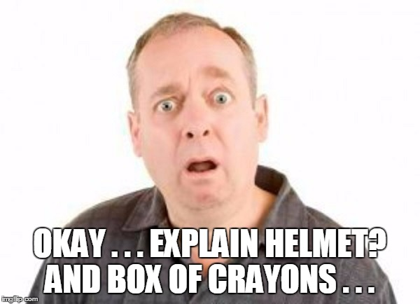 OKAY . . . EXPLAIN HELMET? AND BOX OF CRAYONS . . . | made w/ Imgflip meme maker