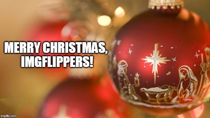 And a Happy New Year! | MERRY CHRISTMAS, IMGFLIPPERS! | image tagged in merry christmas,christmas,ornament,baby jesus,imgflippers | made w/ Imgflip meme maker