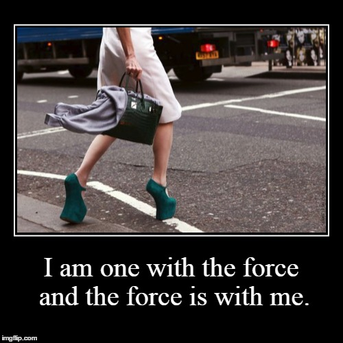 the force | I am one with the force and the force is with me. | | image tagged in funny,demotivationals,force,heels,walking | made w/ Imgflip demotivational maker