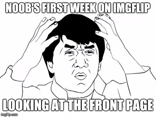 I am a noob, and I really don't get the joke on many of the memes on the front page | NOOB'S FIRST WEEK ON IMGFLIP LOOKING AT THE FRONT PAGE | image tagged in memes,jackie chan wtf | made w/ Imgflip meme maker