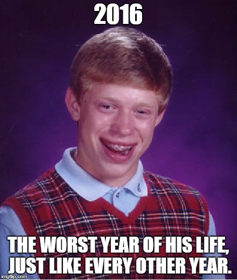 Bad Luck Brian Meme | 2016 THE WORST YEAR OF HIS LIFE, JUST LIKE EVERY OTHER YEAR. | image tagged in memes,bad luck brian | made w/ Imgflip meme maker