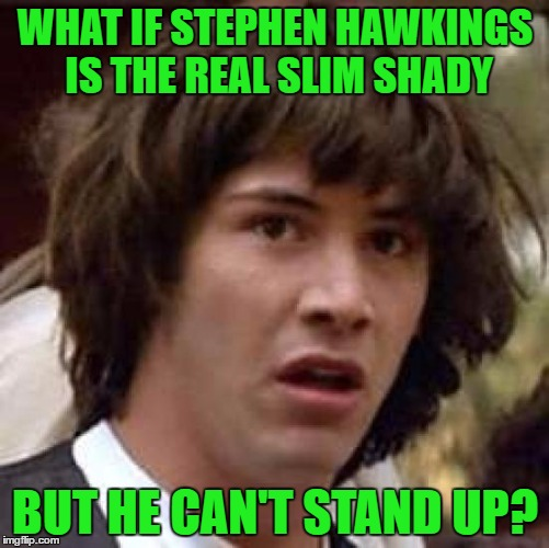 Conspiracy Keanu Meme | WHAT IF STEPHEN HAWKINGS IS THE REAL SLIM SHADY BUT HE CAN'T STAND UP? | image tagged in memes,conspiracy keanu | made w/ Imgflip meme maker