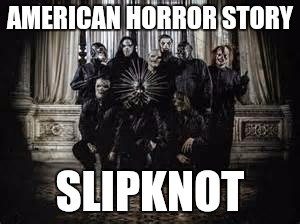 AHS new season | AMERICAN HORROR STORY SLIPKNOT | image tagged in slipknot 2014,slipknot,ahs,american horror story | made w/ Imgflip meme maker