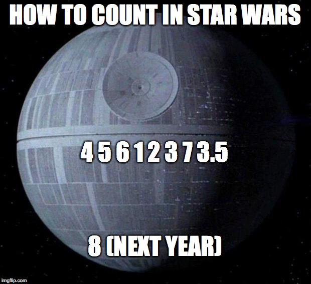 Death Star | HOW TO COUNT IN STAR WARS 4 5 6 1 2 3 7 3.5 8 (NEXT YEAR) | image tagged in death star | made w/ Imgflip meme maker