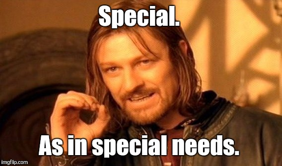 One Does Not Simply Meme | Special. As in special needs. | image tagged in memes,one does not simply | made w/ Imgflip meme maker