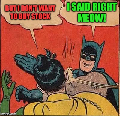 Batman Slapping Robin Meme | BUT I DON'T WANT TO BUY STOCK I SAID RIGHT MEOW! | image tagged in memes,batman slapping robin | made w/ Imgflip meme maker