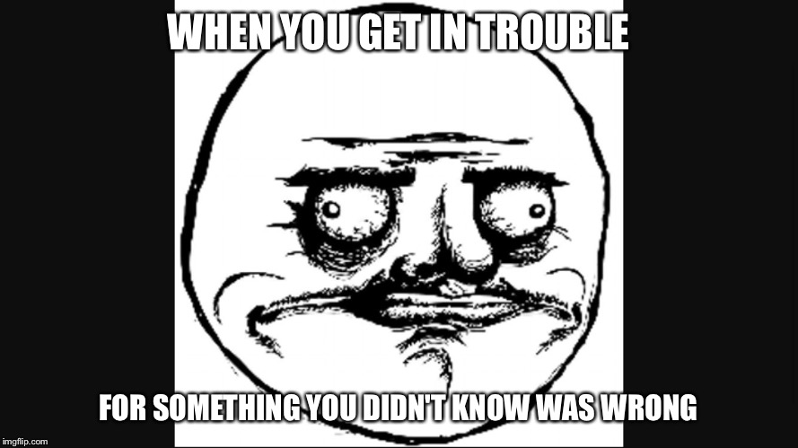 Derp Face | WHEN YOU GET IN TROUBLE FOR SOMETHING YOU DIDN'T KNOW WAS WRONG | image tagged in derp face | made w/ Imgflip meme maker