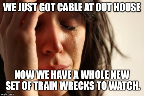 Ignorance is bliss  | WE JUST GOT CABLE AT OUT HOUSE NOW WE HAVE A WHOLE NEW SET OF TRAIN WRECKS TO WATCH. | image tagged in memes,first world problems | made w/ Imgflip meme maker