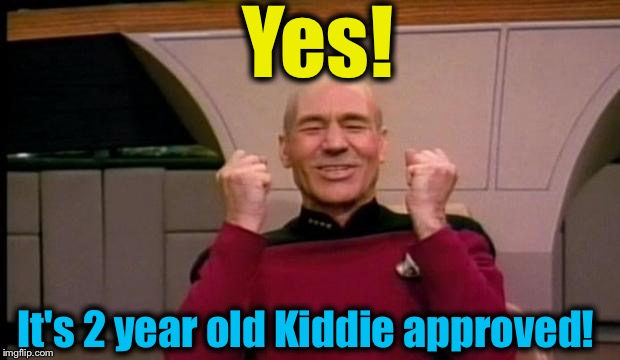 Picard yes! | Yes! It's 2 year old Kiddie approved! | image tagged in picard yes | made w/ Imgflip meme maker