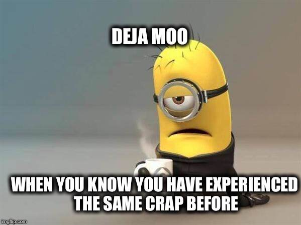minion coffee | DEJA MOO WHEN YOU KNOW YOU HAVE EXPERIENCED THE SAME CRAP BEFORE | image tagged in minion coffee | made w/ Imgflip meme maker