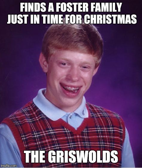 Bad Luck Brian Meme | FINDS A FOSTER FAMILY JUST IN TIME FOR CHRISTMAS THE GRISWOLDS | image tagged in memes,bad luck brian | made w/ Imgflip meme maker
