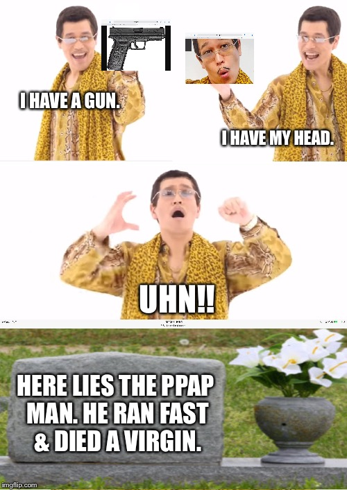 When you lost everything and you don't feel like living anymore: | I HAVE A GUN. I HAVE MY HEAD. UHN!! HERE LIES THE PPAP MAN. HE RAN FAST & DIED A VIRGIN. | image tagged in memes,ppap,tombstone | made w/ Imgflip meme maker