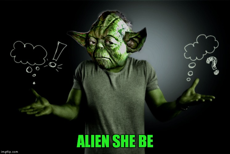 yoda shrug | ALIEN SHE BE | image tagged in yoda shrug | made w/ Imgflip meme maker