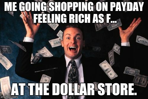 Money Man | ME GOING SHOPPING ON PAYDAY FEELING RICH AS F... AT THE DOLLAR STORE. | image tagged in memes,money man | made w/ Imgflip meme maker