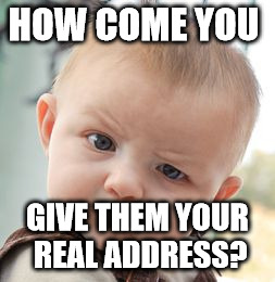 Skeptical Baby Meme | HOW COME YOU GIVE THEM YOUR REAL ADDRESS? | image tagged in memes,skeptical baby | made w/ Imgflip meme maker