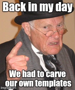 Back In My Day Meme | Back in my day We had to carve our own templates | image tagged in memes,back in my day | made w/ Imgflip meme maker