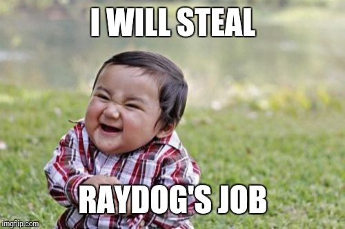 Evil Toddler Meme | I WILL STEAL RAYDOG'S JOB | image tagged in memes,evil toddler | made w/ Imgflip meme maker